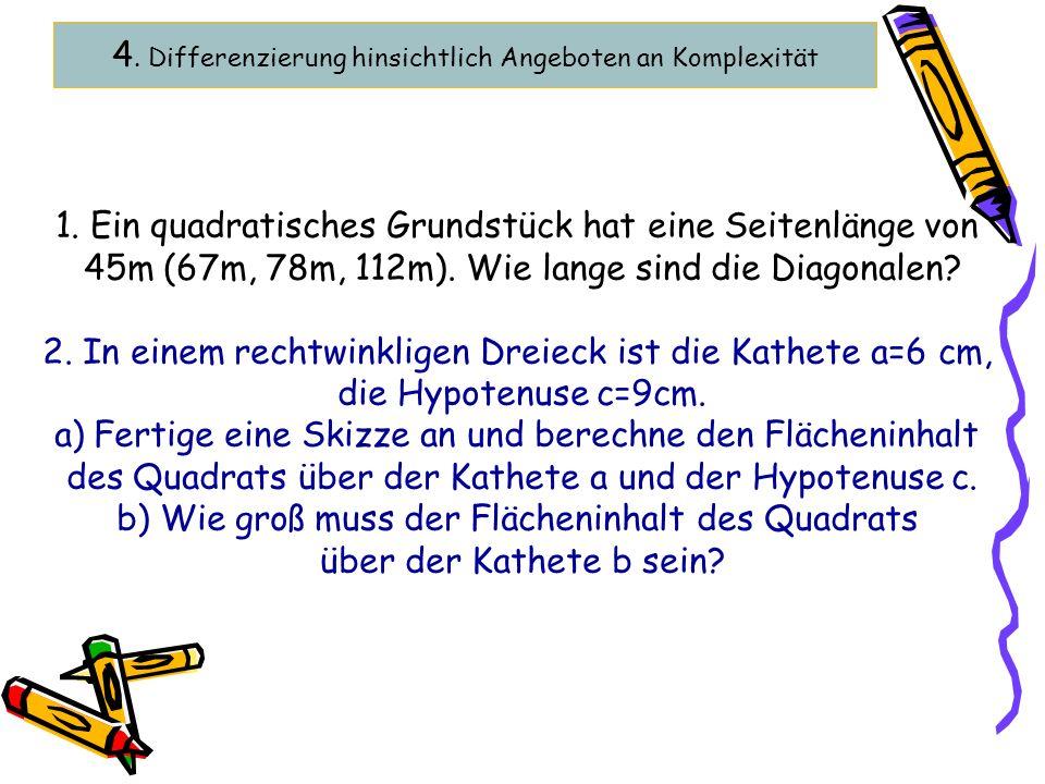 4. Differenzierung hinsichtlich Angeboten an Komplexität 1. Ein quadratisches Grundstück hat eine Seitenlänge von 45m (67m, 78m, 112m). Wie lange sind