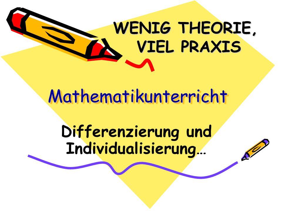 MathematikunterrichtMathematikunterricht Differenzierung und Individualisierung… WENIG THEORIE, VIEL PRAXIS VIEL PRAXIS