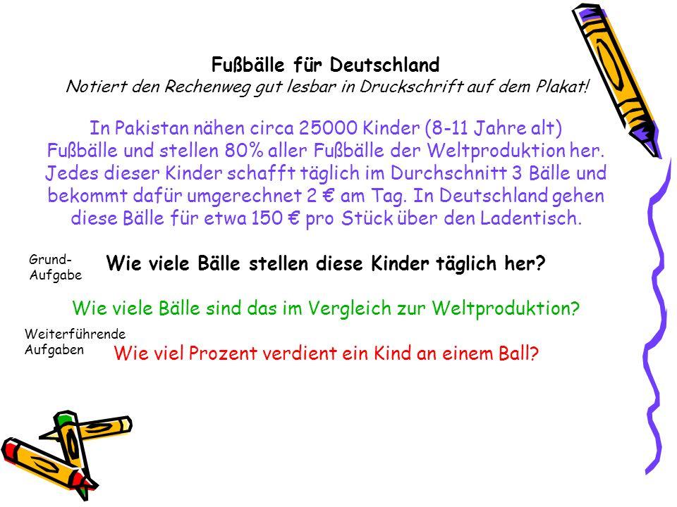 Fußbälle für Deutschland Notiert den Rechenweg gut lesbar in Druckschrift auf dem Plakat! In Pakistan nähen circa 25000 Kinder (8-11 Jahre alt) Fußbäl