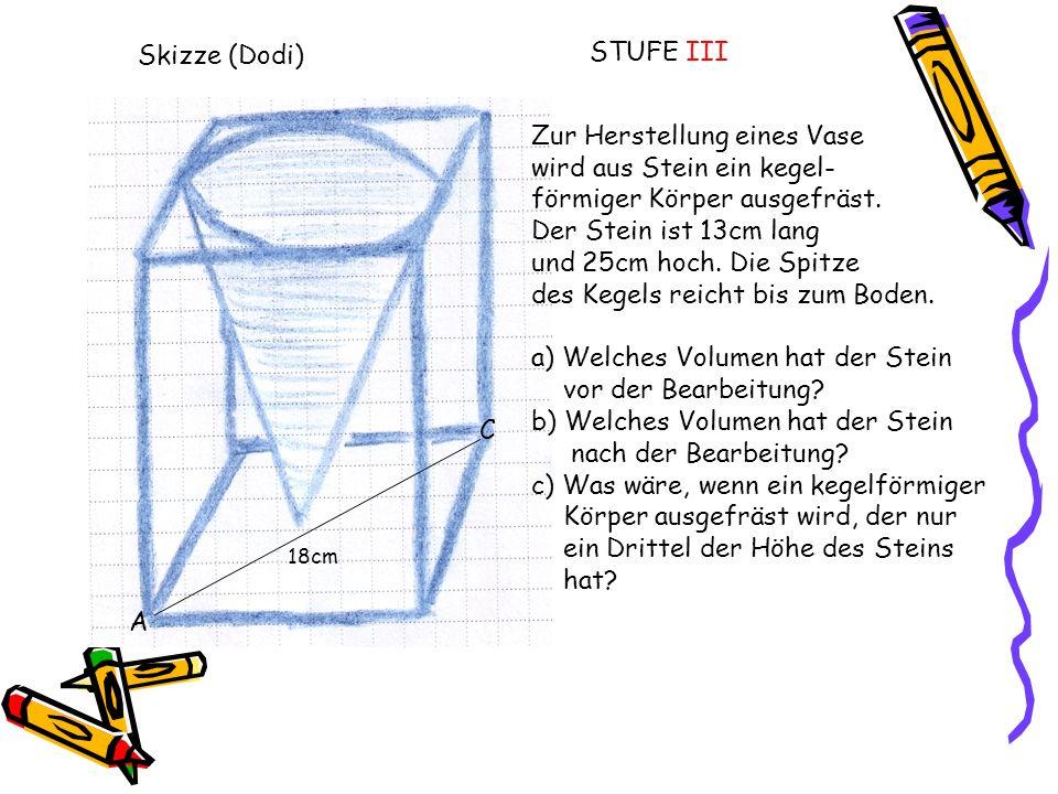 Skizze (Dodi) Zur Herstellung eines Vase wird aus Stein ein kegel- förmiger Körper ausgefräst. Der Stein ist 13cm lang und 25cm hoch. Die Spitze des K