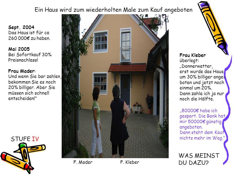 Sept. 2004 Das Haus ist für ca 260 000 zu haben. Mai 2005 Bei Sofortkauf 30% Preisnachlass! Frau Mader: Und wenn Sie bar zahlen, bekommen Sie es noch