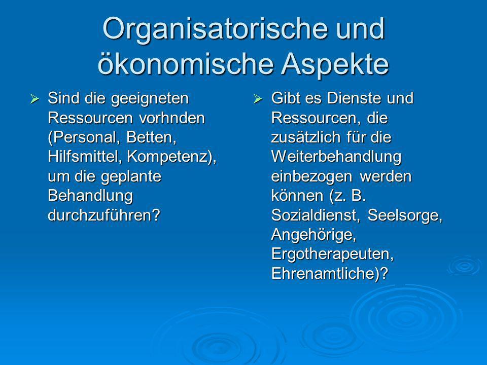 Organisatorische und ökonomische Aspekte Sind die geeigneten Ressourcen vorhnden (Personal, Betten, Hilfsmittel, Kompetenz), um die geplante Behandlun