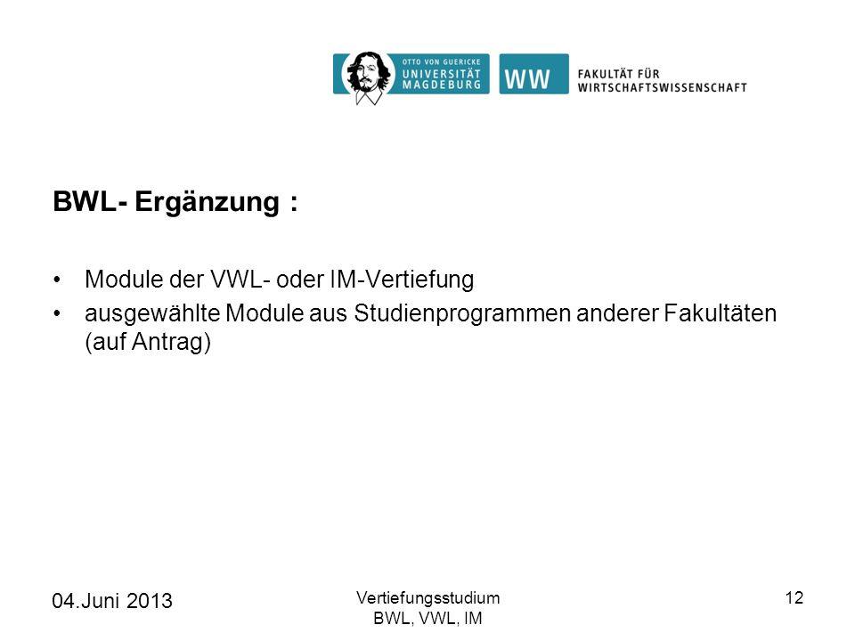 04.Juni 2013 Vertiefungsstudium BWL, VWL, IM 12 BWL- Ergänzung : Module der VWL- oder IM-Vertiefung ausgewählte Module aus Studienprogrammen anderer F