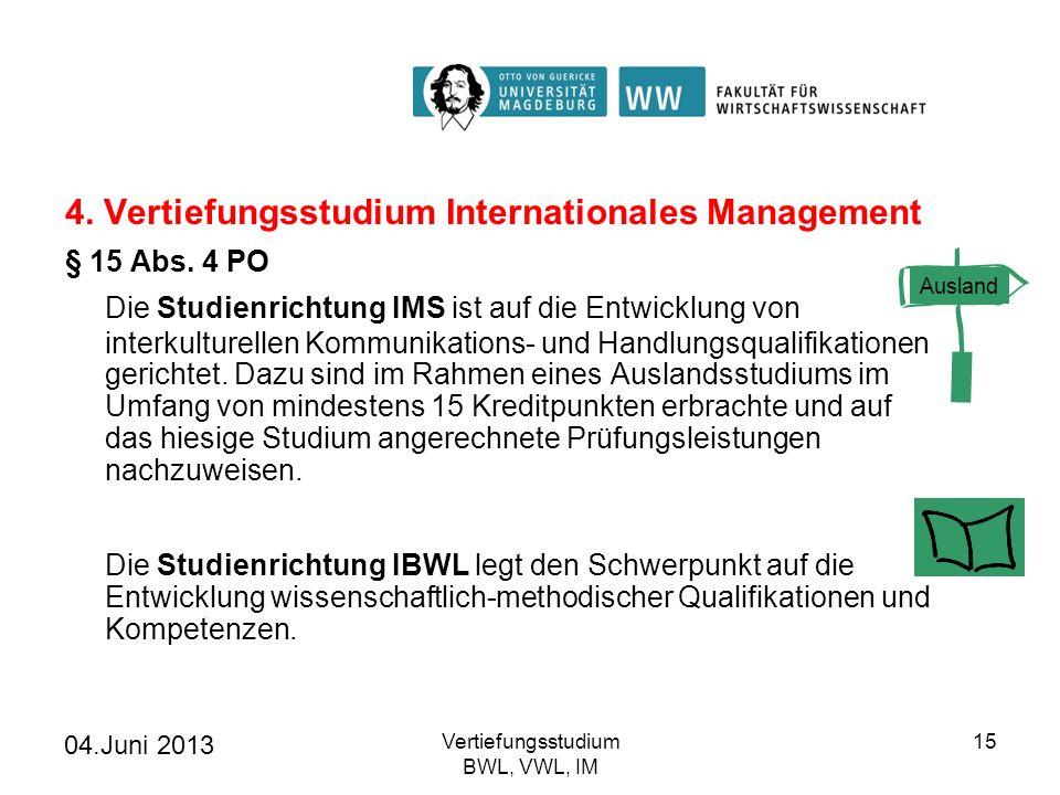04.Juni 2013 Vertiefungsstudium BWL, VWL, IM 15 4. Vertiefungsstudium Internationales Management § 15 Abs. 4 PO Die Studienrichtung IMS ist auf die En