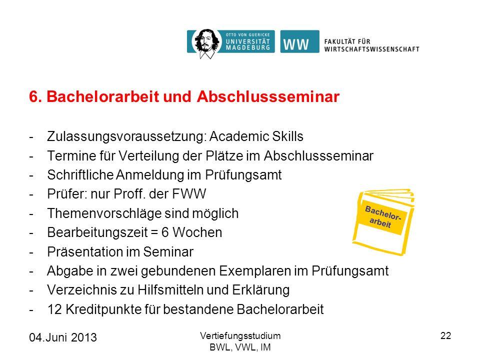 04.Juni 2013 Vertiefungsstudium BWL, VWL, IM 22 6. Bachelorarbeit und Abschlussseminar -Zulassungsvoraussetzung: Academic Skills -Termine für Verteilu