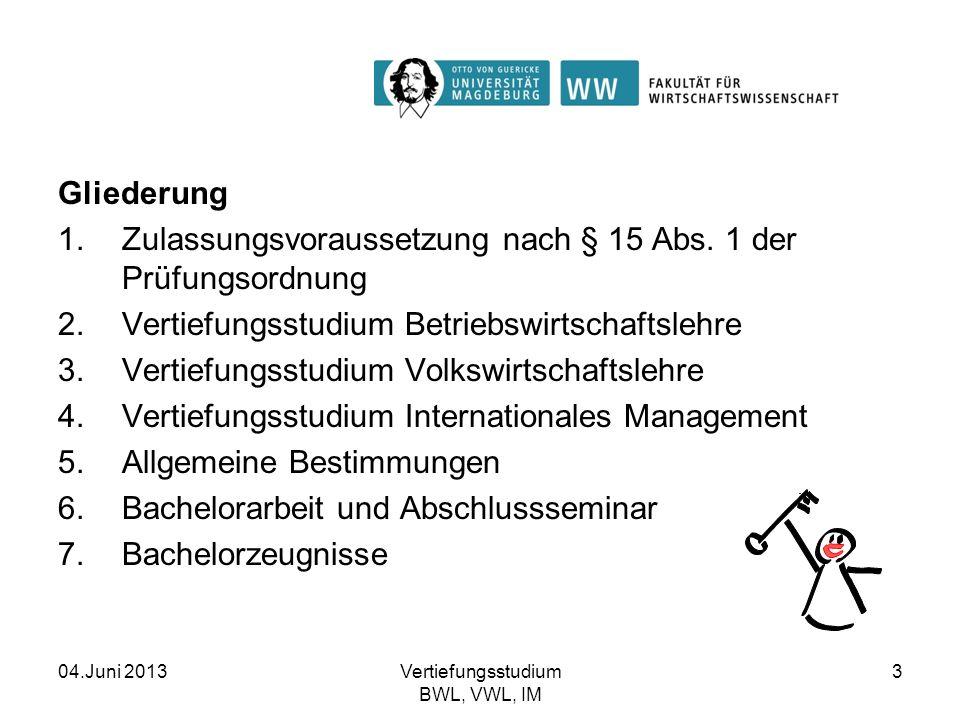 04.Juni 2013Vertiefungsstudium BWL, VWL, IM 3 Gliederung 1.Zulassungsvoraussetzung nach § 15 Abs. 1 der Prüfungsordnung 2.Vertiefungsstudium Betriebsw