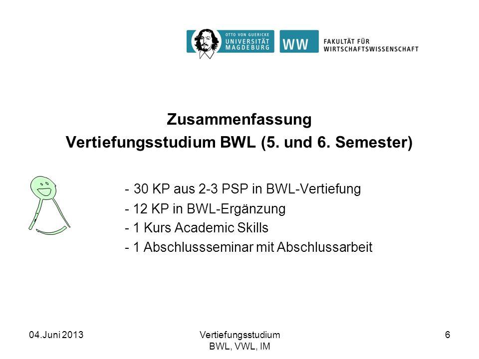 04.Juni 2013Vertiefungsstudium BWL, VWL, IM 6 Zusammenfassung Vertiefungsstudium BWL (5. und 6. Semester) - 30 KP aus 2-3 PSP in BWL-Vertiefung - 12 K