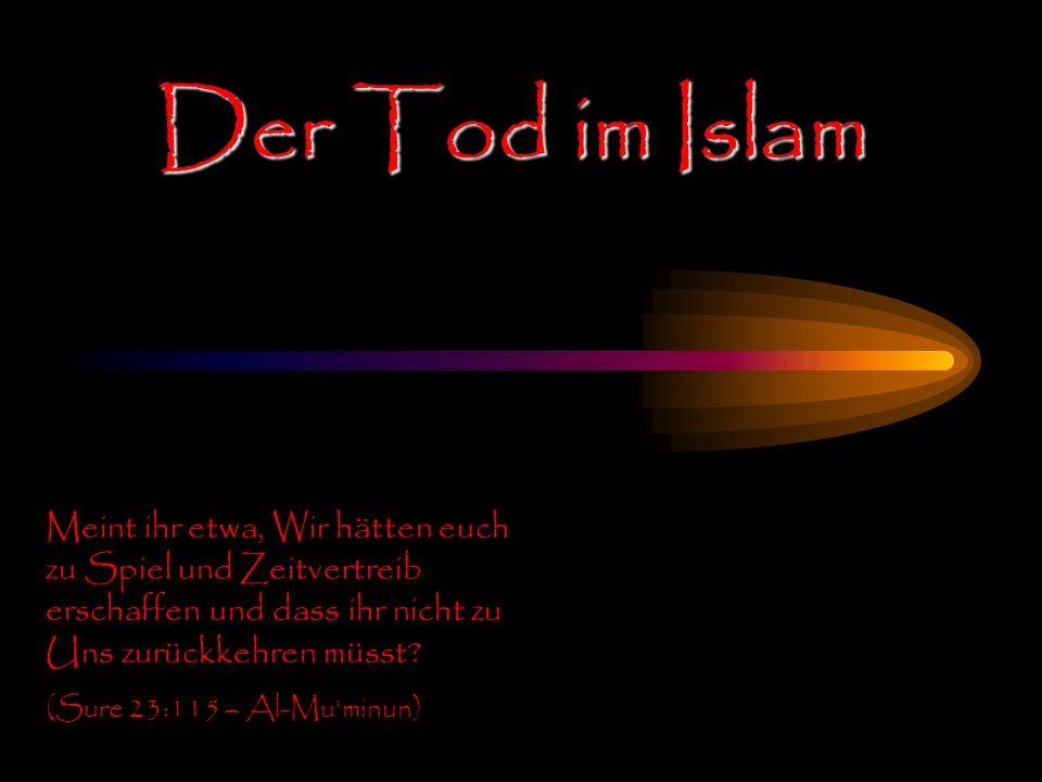 Der Tod im Islam Meint ihr etwa, Wir hätten euch zu Spiel und Zeitvertreib erschaffen und dass ihr nicht zu Uns zurückkehren müsst? (Sure 23:115 – Al-