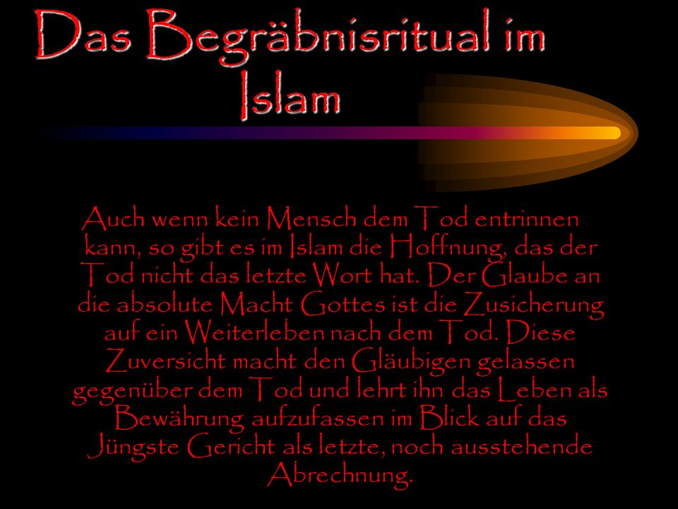 Auch wenn kein Mensch dem Tod entrinnen kann, so gibt es im Islam die Hoffnung, das der Tod nicht das letzte Wort hat. Der Glaube an die absolute Mach