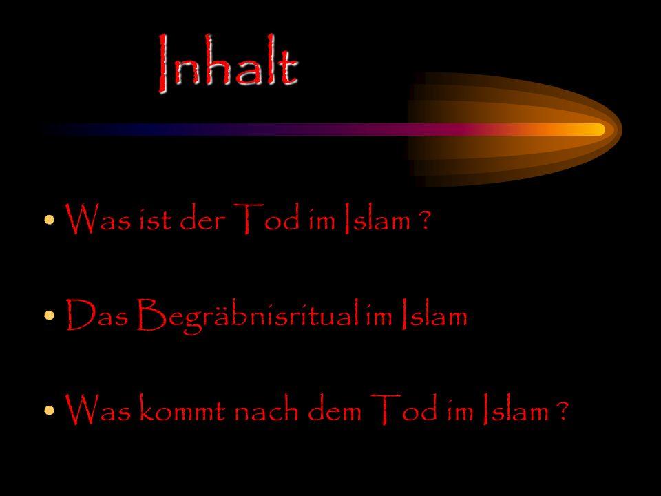 Inhalt Was ist der Tod im Islam ? Das Begräbnisritual im Islam Was kommt nach dem Tod im Islam ?
