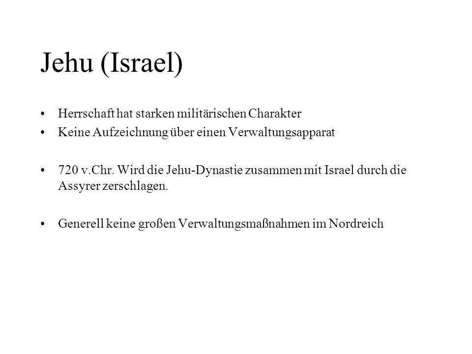 Jehu (Israel) Herrschaft hat starken militärischen Charakter Keine Aufzeichnung über einen Verwaltungsapparat 720 v.Chr. Wird die Jehu-Dynastie zusamm