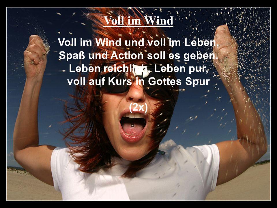 Voll im Wind Voll im Wind und voll im Leben, Spaß und Action soll es geben. Leben reichlich, Leben pur, voll auf Kurs in Gottes Spur (2x)