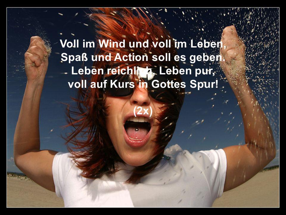 Voll im Wind und voll im Leben, Spaß und Action soll es geben. Leben reichlich, Leben pur, voll auf Kurs in Gottes Spur! (2x)