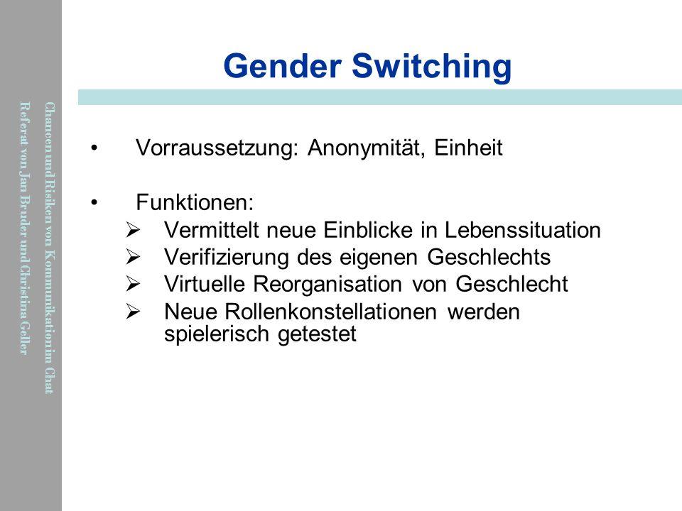 Chancen und Risiken von Kommunikation im Chat Referat von Jan Bruder und Christina Geller Gender Switching Vorraussetzung: Anonymität, Einheit Funktio