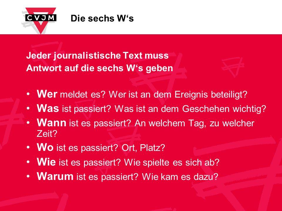 Die sechs Ws Jeder journalistische Text muss Antwort auf die sechs Ws geben Wer meldet es? Wer ist an dem Ereignis beteiligt? Was ist passiert? Was is