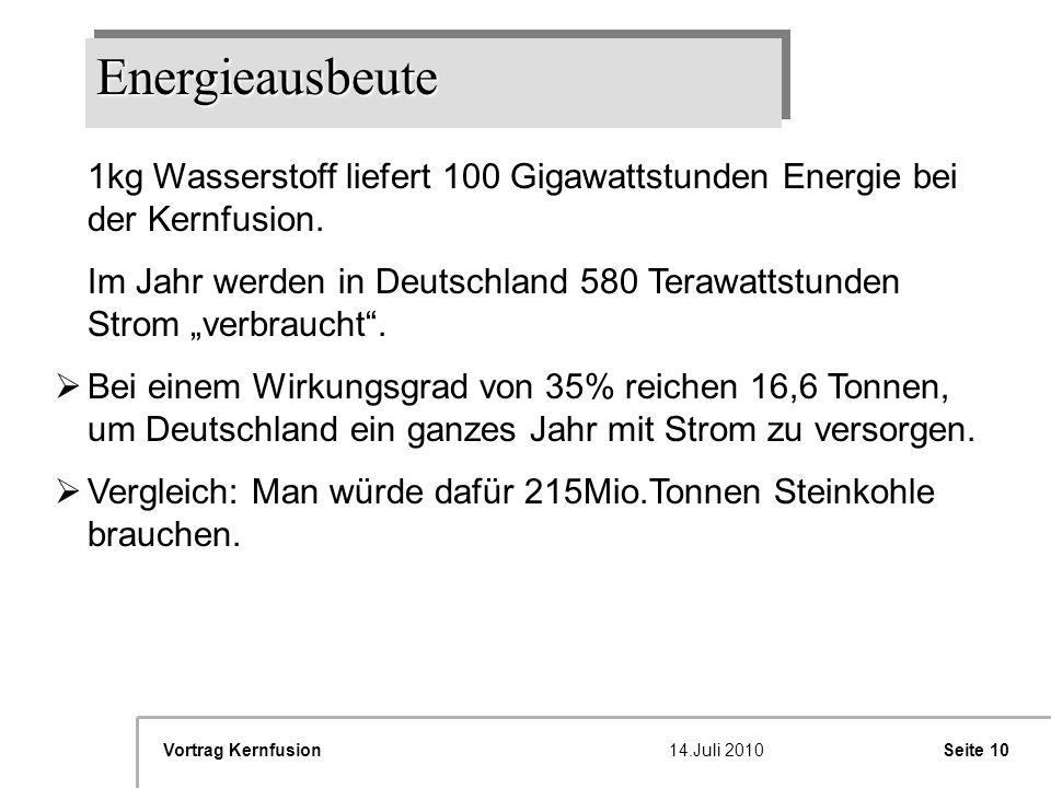 Seite 10Vortrag Kernfusion14.Juli 2010 EnergieausbeuteEnergieausbeute E 1kg Wasserstoff liefert 100 Gigawattstunden Energie bei der Kernfusion. Im Jah