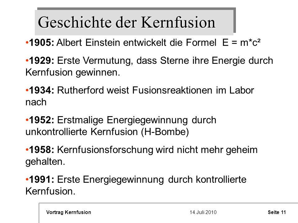 Seite 11Vortrag Kernfusion14.Juli 2010 Geschichte der Kernfusion 11905: Albert Einstein entwickelt die berühmte Formel E=M*c905: Albert Einstein entwi