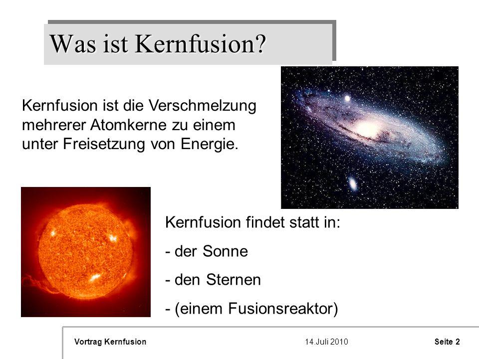 Seite 2Vortrag Kernfusion14.Juli 2010 Was ist Kernfusion? Kernfusion ist die Verschmelzung mehrerer Atomkerne zu einem unter Freisetzung von Energie.