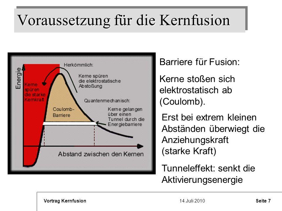 Seite 8Vortrag Kernfusion14.Juli 2010 Voraussetzung für die Kernfusion Sonne (Sterne): -Überwindung der Coulombkraft durch extrem hohe kinetische Energie einiger weniger Teilchen im Sonnenkern -Brennstoff: Wasserstoff Reaktor: -Brennstoff Deuterium + Tritium als Plasma -Temperatur > 200 Millionen Grad -Einschluss des Plasmas (z.B.