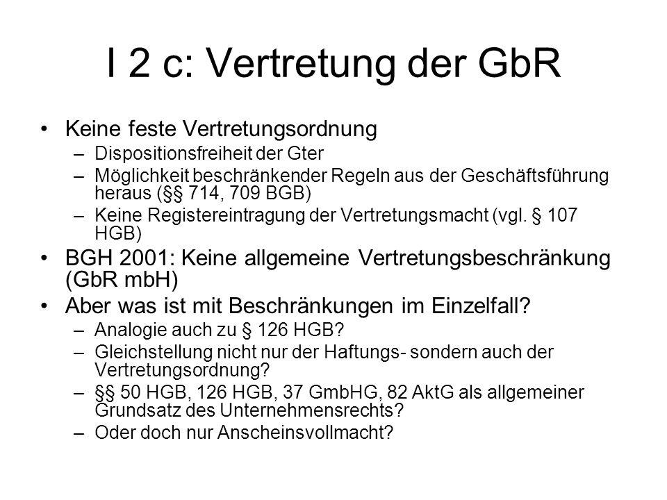 I 2 c: Vertretung der GbR Keine feste Vertretungsordnung –Dispositionsfreiheit der Gter –Möglichkeit beschränkender Regeln aus der Geschäftsführung he