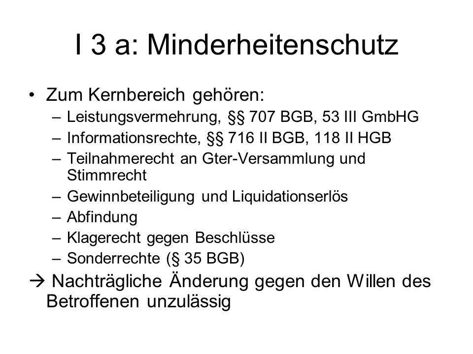 I 3 a: Minderheitenschutz Zum Kernbereich gehören: –Leistungsvermehrung, §§ 707 BGB, 53 III GmbHG –Informationsrechte, §§ 716 II BGB, 118 II HGB –Teil