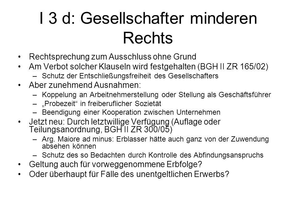 I 3 d: Gesellschafter minderen Rechts Rechtsprechung zum Ausschluss ohne Grund Am Verbot solcher Klauseln wird festgehalten (BGH II ZR 165/02) –Schutz
