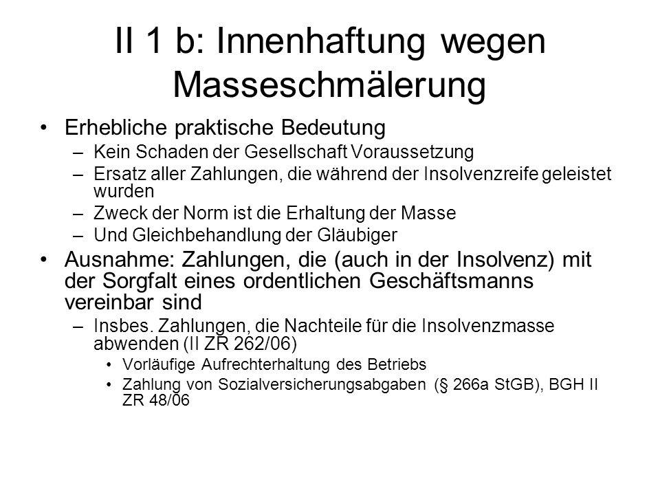 II 1 b: Innenhaftung wegen Masseschmälerung Erhebliche praktische Bedeutung –Kein Schaden der Gesellschaft Voraussetzung –Ersatz aller Zahlungen, die