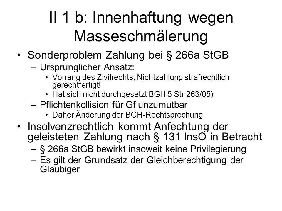 II 1 b: Innenhaftung wegen Masseschmälerung Sonderproblem Zahlung bei § 266a StGB –Ursprünglicher Ansatz: Vorrang des Zivilrechts, Nichtzahlung strafr