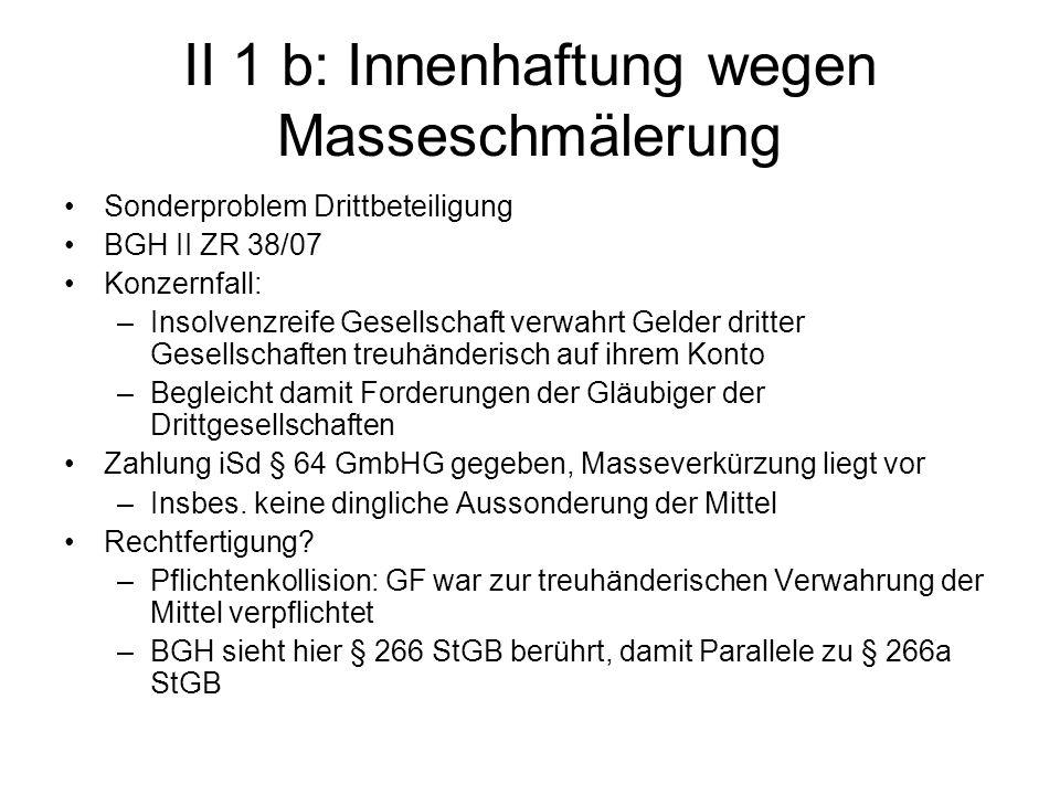 II 1 b: Innenhaftung wegen Masseschmälerung Sonderproblem Drittbeteiligung BGH II ZR 38/07 Konzernfall: –Insolvenzreife Gesellschaft verwahrt Gelder d