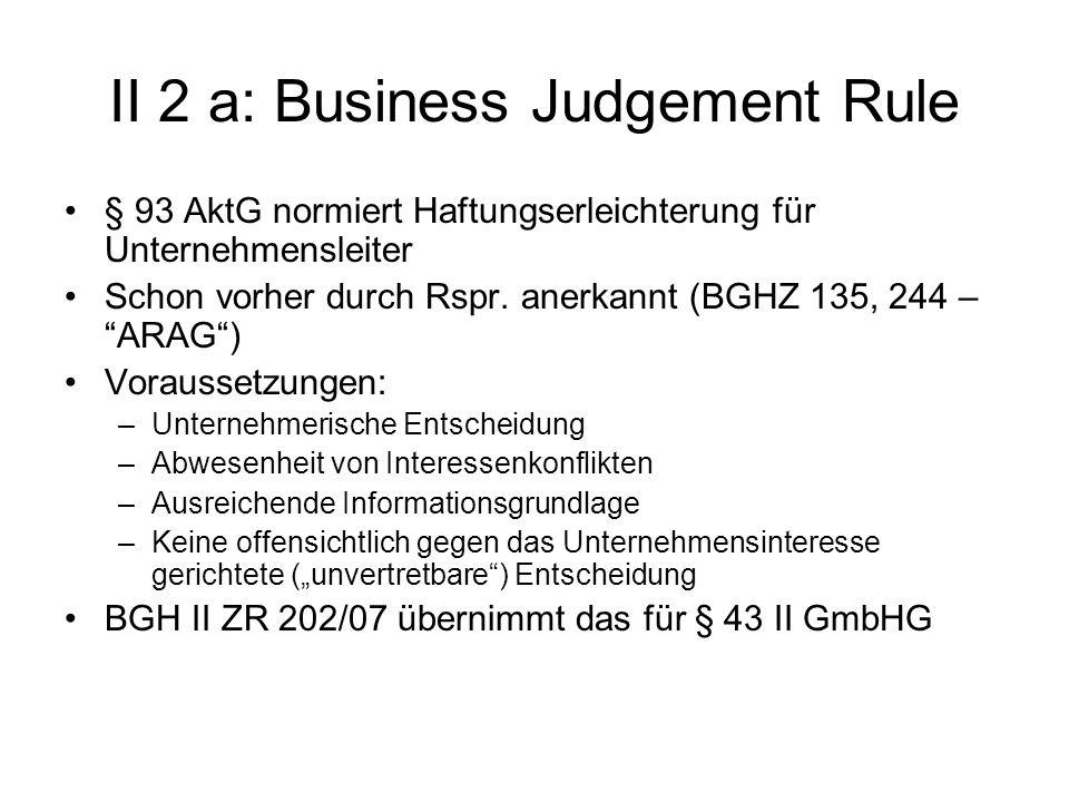 II 2 a: Business Judgement Rule § 93 AktG normiert Haftungserleichterung für Unternehmensleiter Schon vorher durch Rspr. anerkannt (BGHZ 135, 244 – AR