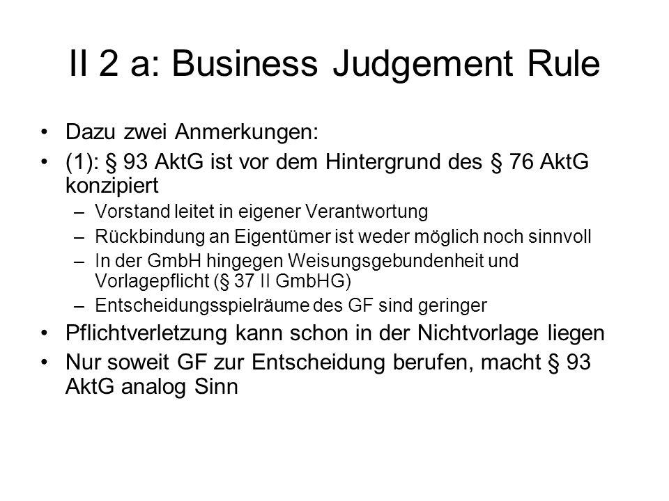 II 2 a: Business Judgement Rule Dazu zwei Anmerkungen: (1): § 93 AktG ist vor dem Hintergrund des § 76 AktG konzipiert –Vorstand leitet in eigener Ver