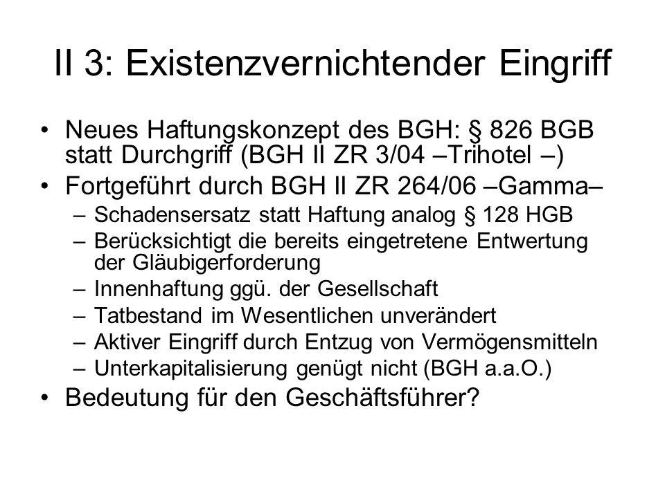 II 3: Existenzvernichtender Eingriff Neues Haftungskonzept des BGH: § 826 BGB statt Durchgriff (BGH II ZR 3/04 –Trihotel –) Fortgeführt durch BGH II Z