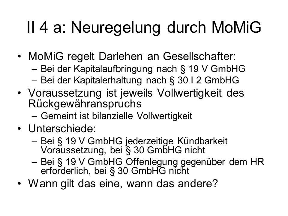 II 4 a: Neuregelung durch MoMiG MoMiG regelt Darlehen an Gesellschafter: –Bei der Kapitalaufbringung nach § 19 V GmbHG –Bei der Kapitalerhaltung nach
