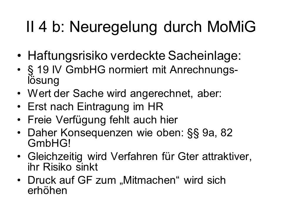 II 4 b: Neuregelung durch MoMiG Haftungsrisiko verdeckte Sacheinlage: § 19 IV GmbHG normiert mit Anrechnungs- lösung Wert der Sache wird angerechnet,