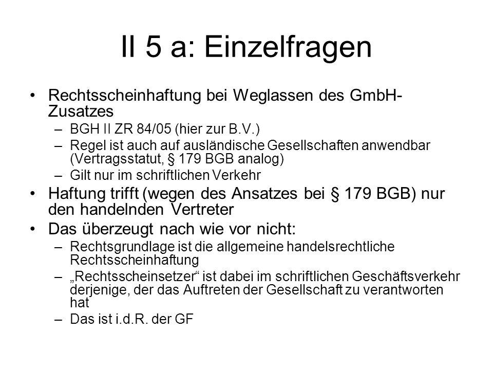 II 5 a: Einzelfragen Rechtsscheinhaftung bei Weglassen des GmbH- Zusatzes –BGH II ZR 84/05 (hier zur B.V.) –Regel ist auch auf ausländische Gesellscha