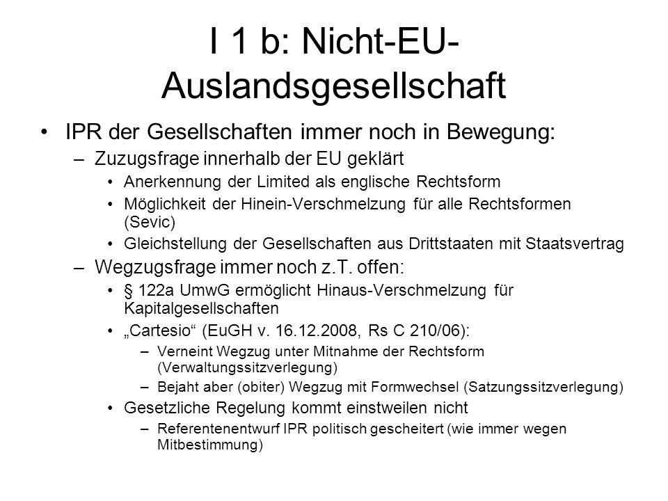 I 1 b: Nicht-EU- Auslandsgesellschaft IPR der Gesellschaften immer noch in Bewegung: –Zuzugsfrage innerhalb der EU geklärt Anerkennung der Limited als