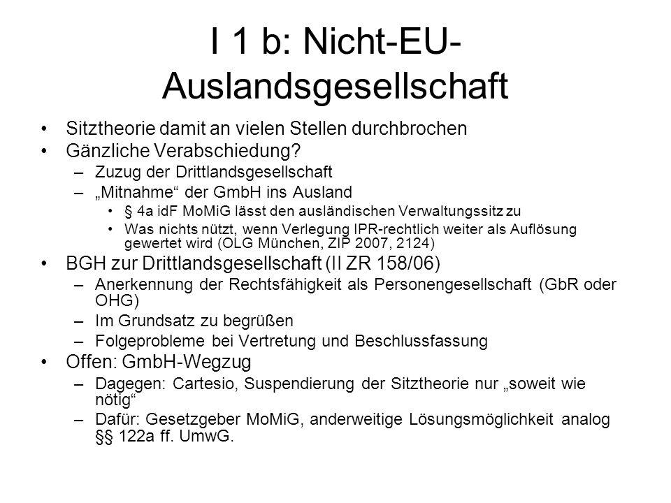 I 1 b: Nicht-EU- Auslandsgesellschaft Sitztheorie damit an vielen Stellen durchbrochen Gänzliche Verabschiedung? –Zuzug der Drittlandsgesellschaft –Mi