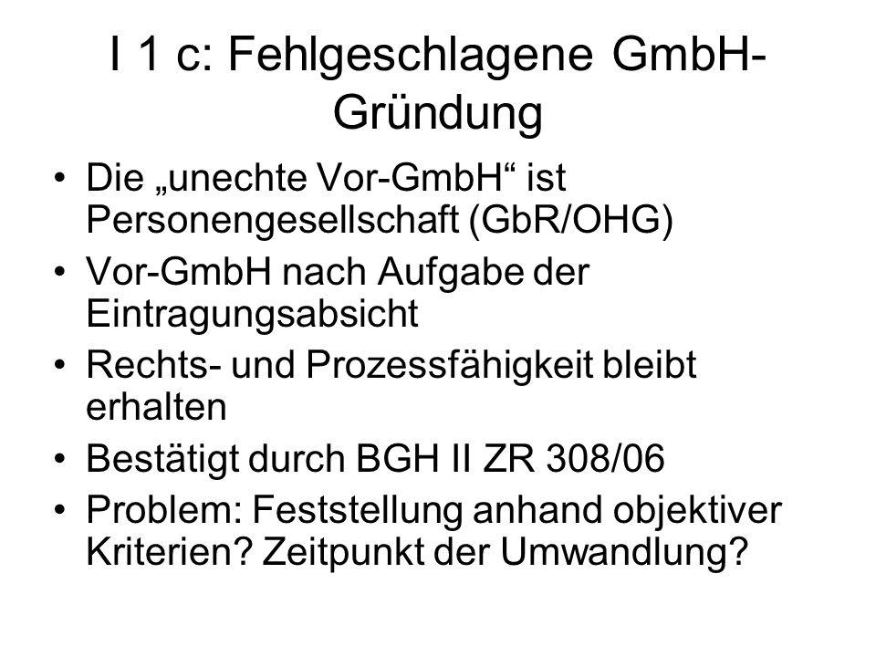 I 1 c: Fehlgeschlagene GmbH- Gründung Die unechte Vor-GmbH ist Personengesellschaft (GbR/OHG) Vor-GmbH nach Aufgabe der Eintragungsabsicht Rechts- und