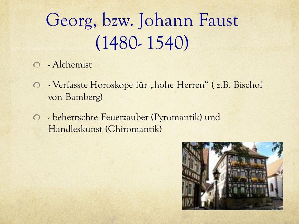 Georg, bzw. Johann Faust (1480- 1540) - Alchemist - Verfasste Horoskope für hohe Herren ( z.B. Bischof von Bamberg) - beherrschte Feuerzauber (Pyroman