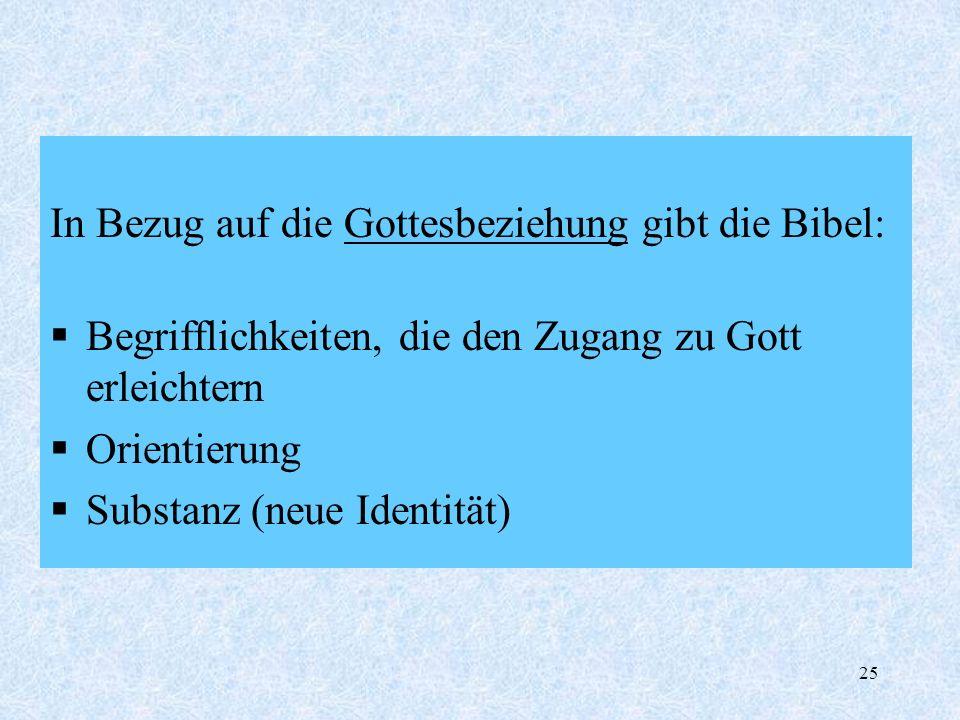 25 In Bezug auf die Gottesbeziehung gibt die Bibel: Begrifflichkeiten, die den Zugang zu Gott erleichtern Orientierung Substanz (neue Identität)
