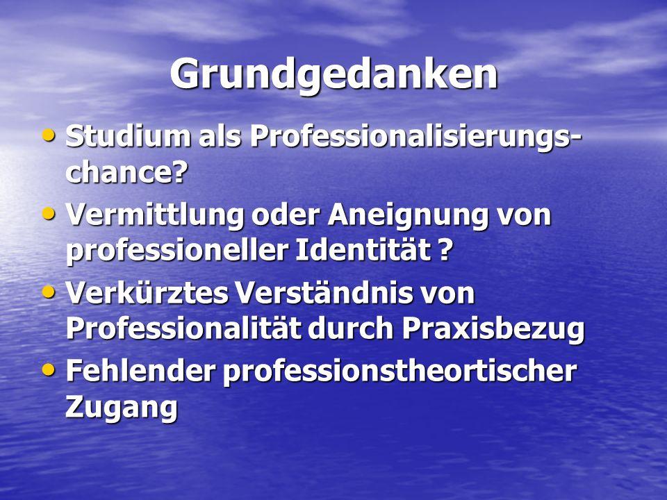 Grundgedanken Studium als Professionalisierungs- chance? Studium als Professionalisierungs- chance? Vermittlung oder Aneignung von professioneller Ide