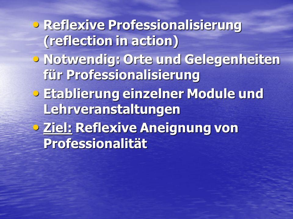 Reflexive Professionalisierung (reflection in action) Reflexive Professionalisierung (reflection in action) Notwendig: Orte und Gelegenheiten für Prof