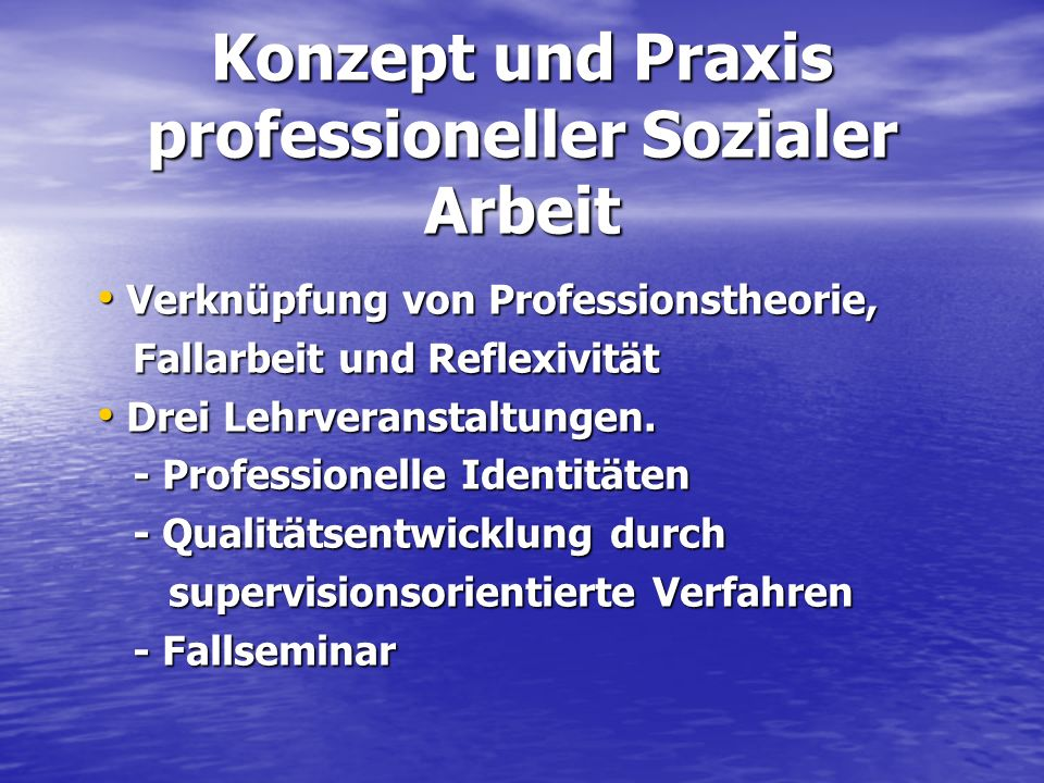 Konzept und Praxis professioneller Sozialer Arbeit Verknüpfung von Professionstheorie, Verknüpfung von Professionstheorie, Fallarbeit und Reflexivität
