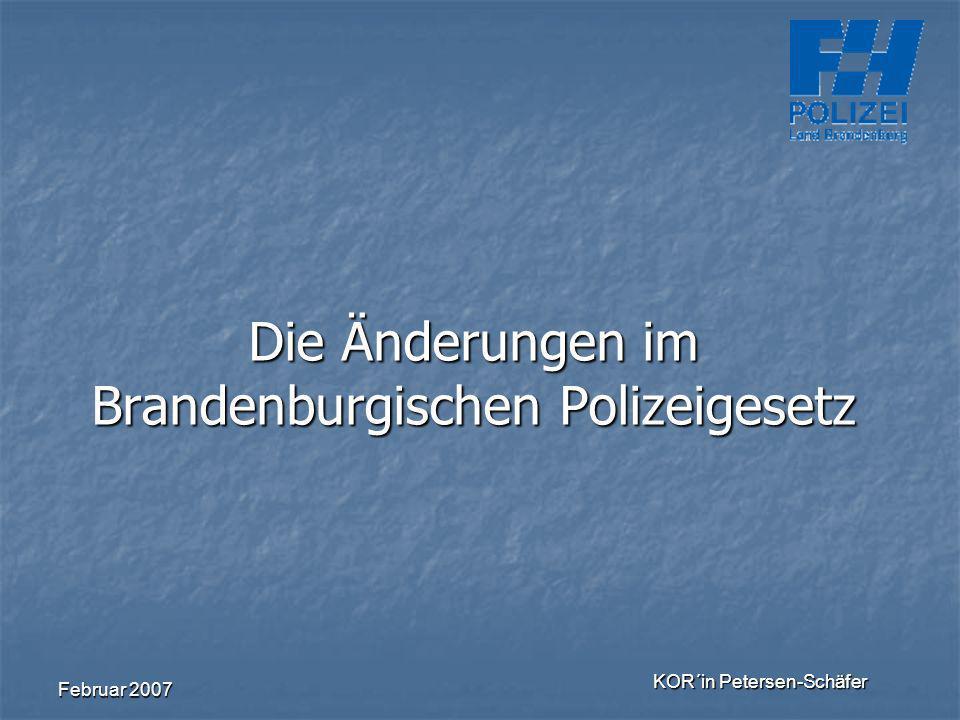 Februar 2007 KOR´in Petersen-Schäfer Die Änderungen im Brandenburgischen Polizeigesetz