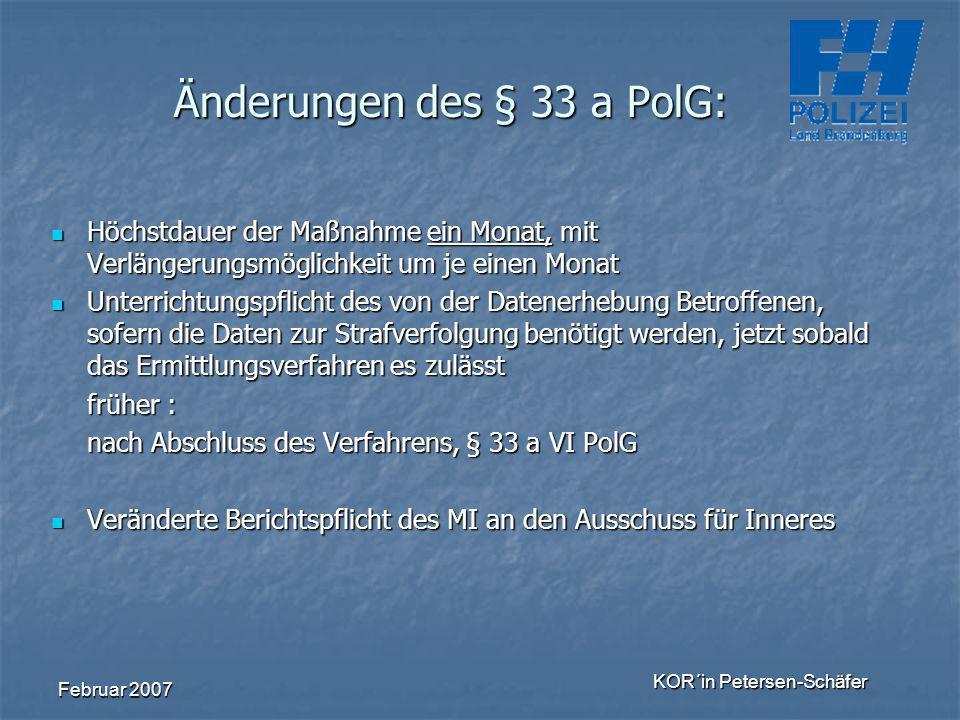 Februar 2007 KOR´in Petersen-Schäfer Änderungen des § 33 a PolG: Höchstdauer der Maßnahme ein Monat, mit Verlängerungsmöglichkeit um je einen Monat Hö