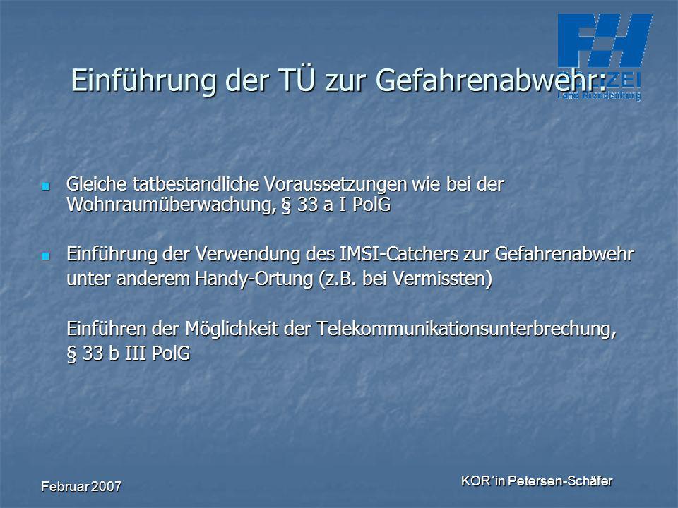 Februar 2007 KOR´in Petersen-Schäfer Einführung der TÜ zur Gefahrenabwehr: Gleiche tatbestandliche Voraussetzungen wie bei der Wohnraumüberwachung, §