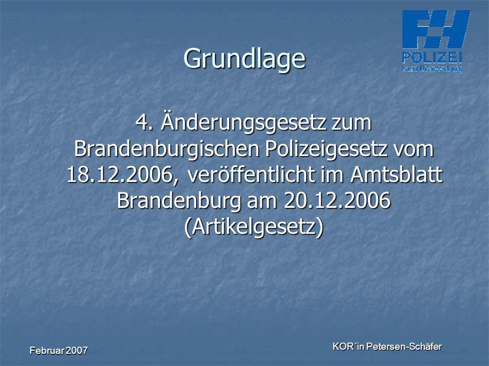 Februar 2007 KOR´in Petersen-Schäfer Grundlage 4. Änderungsgesetz zum Brandenburgischen Polizeigesetz vom 18.12.2006, veröffentlicht im Amtsblatt Bran