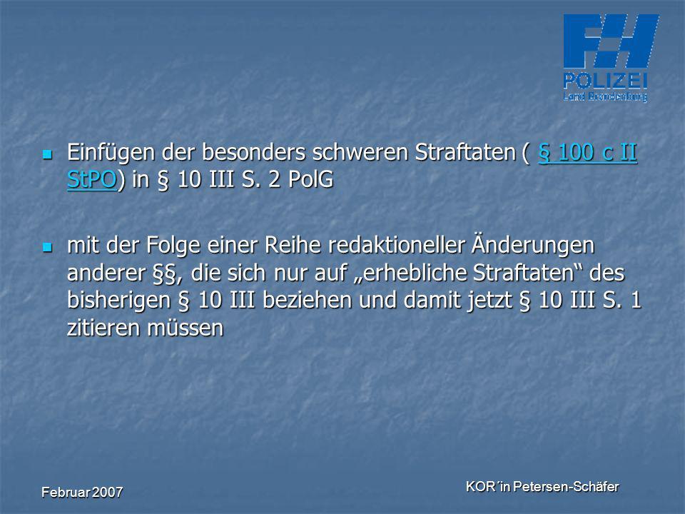 Februar 2007 KOR´in Petersen-Schäfer Einfügen der besonders schweren Straftaten ( § 100 c II StPO) in § 10 III S. 2 PolG Einfügen der besonders schwer