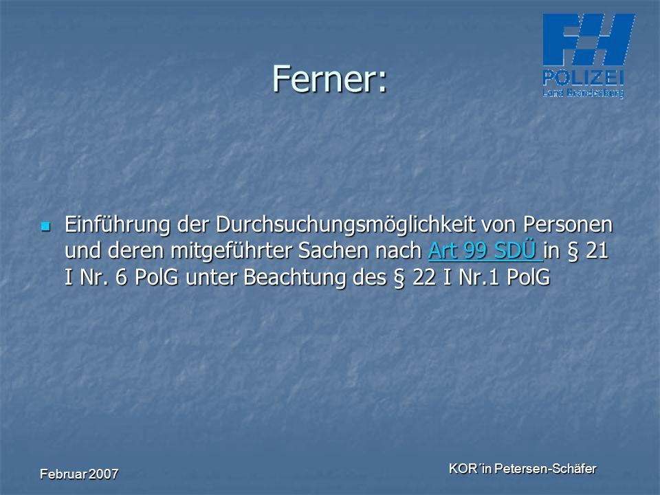 Februar 2007 KOR´in Petersen-Schäfer Ferner: Einführung der Durchsuchungsmöglichkeit von Personen und deren mitgeführter Sachen nach Art 99 SDÜ in § 2