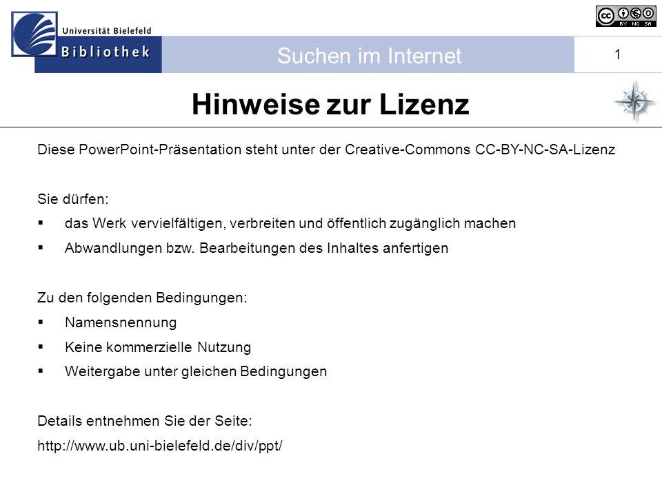 Suchen im Internet 1 Hinweise zur Lizenz Diese PowerPoint-Präsentation steht unter der Creative-Commons CC-BY-NC-SA-Lizenz Sie dürfen: das Werk vervielfältigen, verbreiten und öffentlich zugänglich machen Abwandlungen bzw.